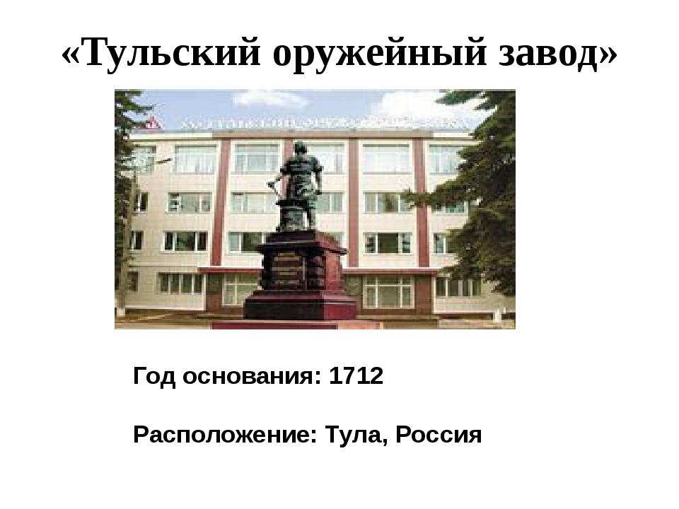 «Тульский оружейный завод» Год основания: 1712 Расположение: Тула,Россия