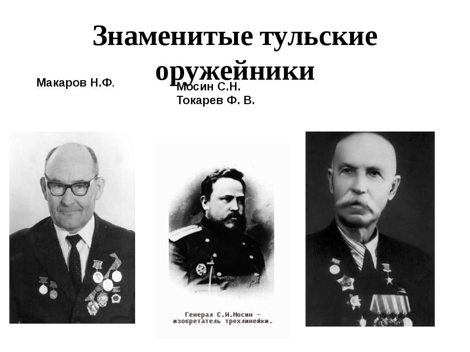 Знаменитые тульские оружейники Макаров Н.Ф. Мосин С.Н. Токарев Ф. В.