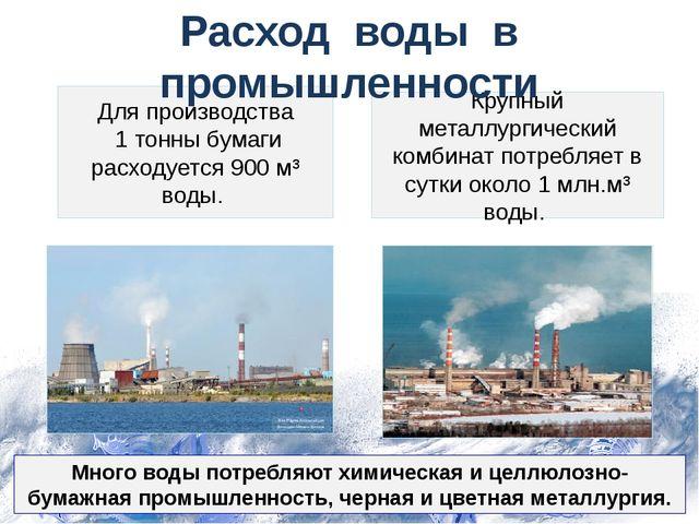 Много воды потребляют химическая и целлюлозно-бумажная промышленность, черная...