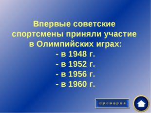 Впервые советские спортсмены приняли участие в Олимпийских играх: - в 1948 г