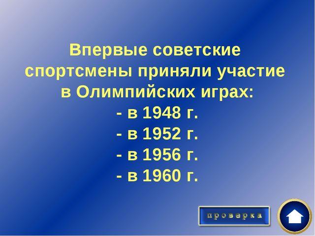 Впервые советские спортсмены приняли участие в Олимпийских играх: - в 1948 г...