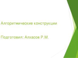Алгоритмические конструкции Подготовил: Алхасов Р.М.