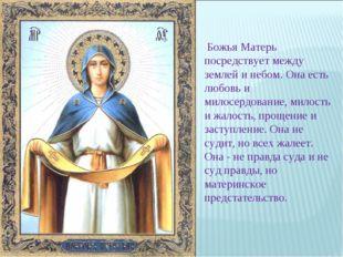Божья Матерь посредствует между землей и небом. Она есть любовь и милосердов