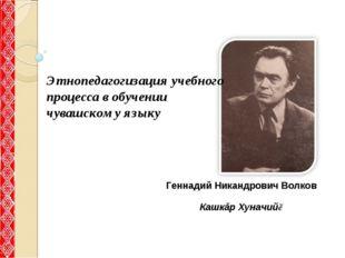 Геннадий Никандрович Волков Кашкăр Хуначийĕ Этнопедагогизация учебного проце