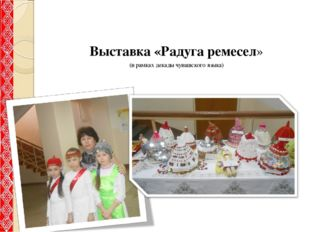 Выставка «Радуга ремесел» (в рамках декады чувашского языка)