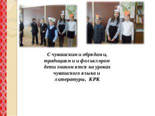 С чувашскими обрядами, традициями и фольклором дети знакомятся на уроках чува