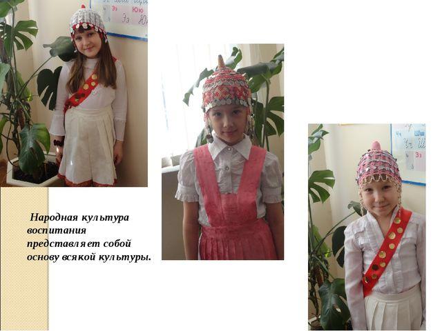 Народная культура воспитания представляет собой основу всякой культуры.