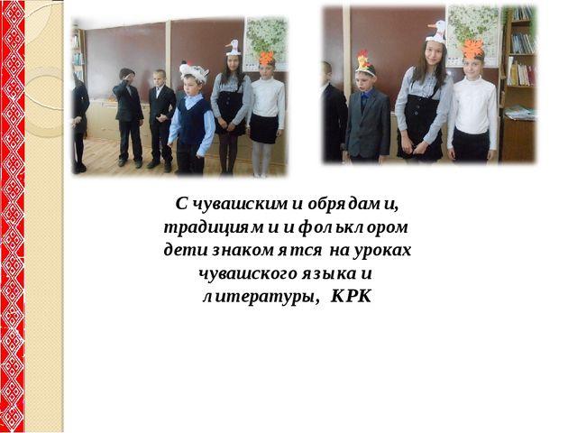 С чувашскими обрядами, традициями и фольклором дети знакомятся на уроках чува...