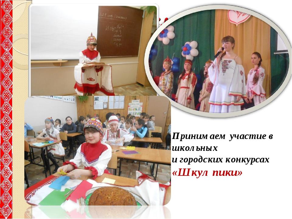 Принимаем участие Принимаем участие в школьных и городских конкурсах «Шкул пи...