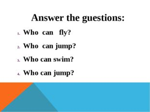 Answer the guestions: Who can fly? Who can jump? Who can swim? Who can jump?