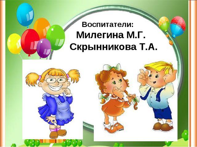 Воспитатели: Милегина М.Г. Скрынникова Т.А.