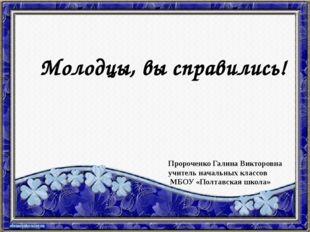 Молодцы, вы справились! Пророченко Галина Викторовна учитель начальных класс