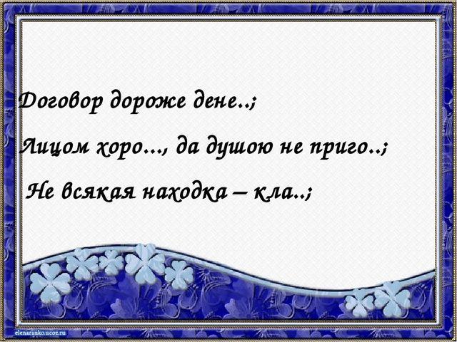 Договор дороже дене..; Лицом хоро..., да душою не приго..; Не всякая находка...