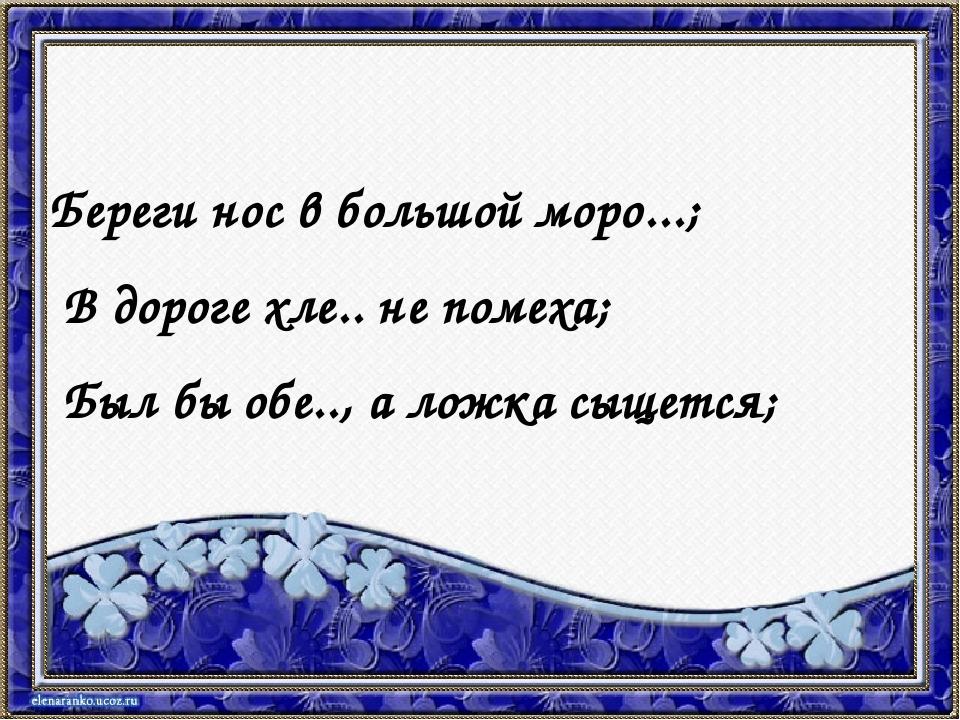 Береги нос в большой моро...; В дороге хле.. не помеха; Был бы обе.., а ложк...
