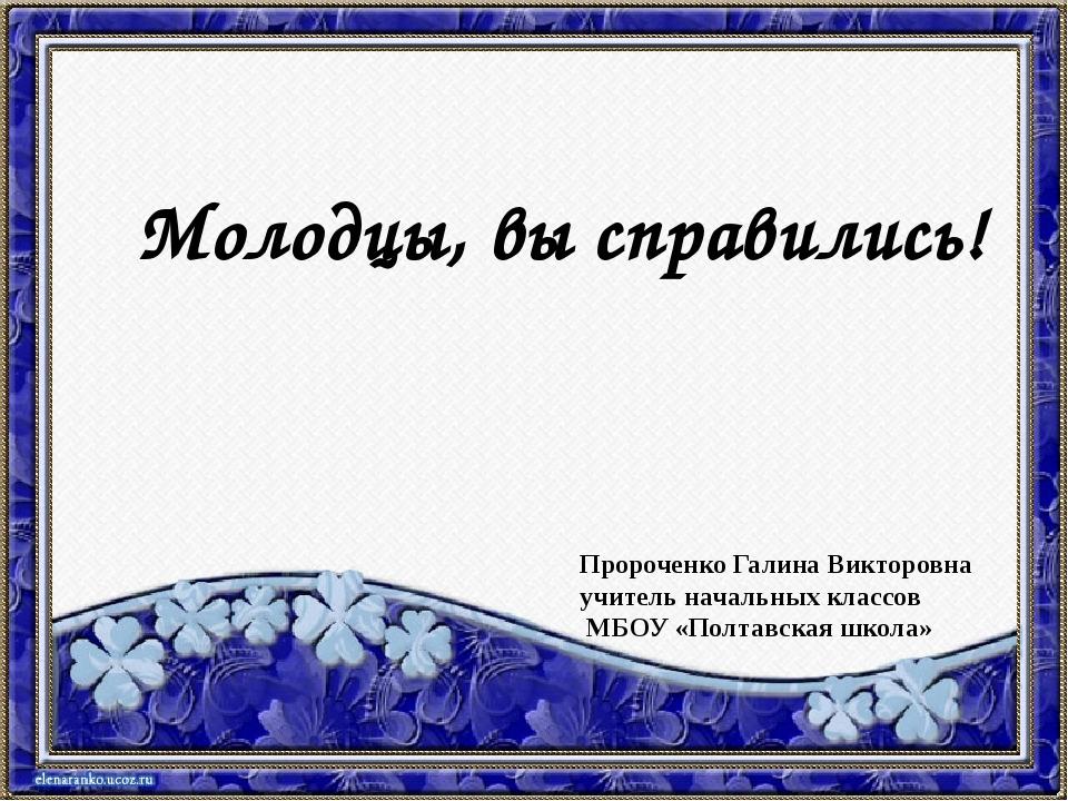 Молодцы, вы справились! Пророченко Галина Викторовна учитель начальных класс...