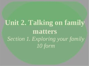 Unit 2. Talking on family matters Section 1. Exploring your family 10 form