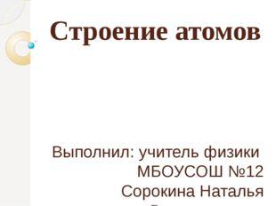 Строение атомов Выполнил: учитель физики МБОУСОШ №12 Сорокина Наталья Владими