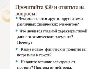 Прочитайте §30 и ответьте на вопросы: Чем отличаются друг от друга атомы разл