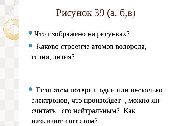 Рисунок 39 (а, б,в) Что изображено на рисунках? Каково строение атомов водоро...