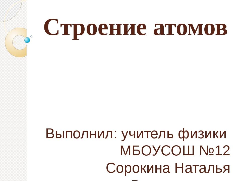 Строение атомов Выполнил: учитель физики МБОУСОШ №12 Сорокина Наталья Владими...