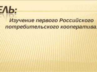 Изучение первого Российского потребительского кооператива.
