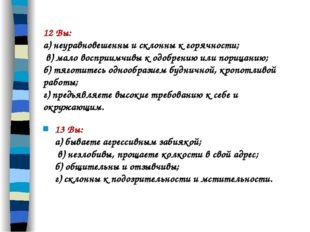 12 Вы: а) неуравновешенны и склонны к горячности; в) мало восприимчивы к одоб