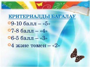 КРИТЕРИАЛДЫ БАҒАЛАУ 9-10 балл – «5» 7-8 балл – «4» 6-5 балл – «3» 4 және төме