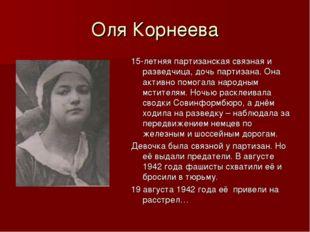 Оля Корнеева 15-летняя партизанская связная и разведчица, дочь партизана. Она