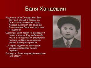 Ваня Хандешин Родился в селе Солодухино. Был взят под конвой в лагерь, но беж