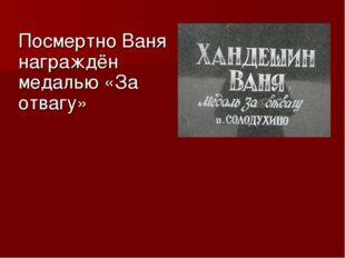 Посмертно Ваня награждён медалью «За отвагу»