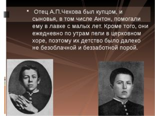 Отец А.П.Чехова был купцом, и сыновья, в том числе Антон, помогали ему в лав