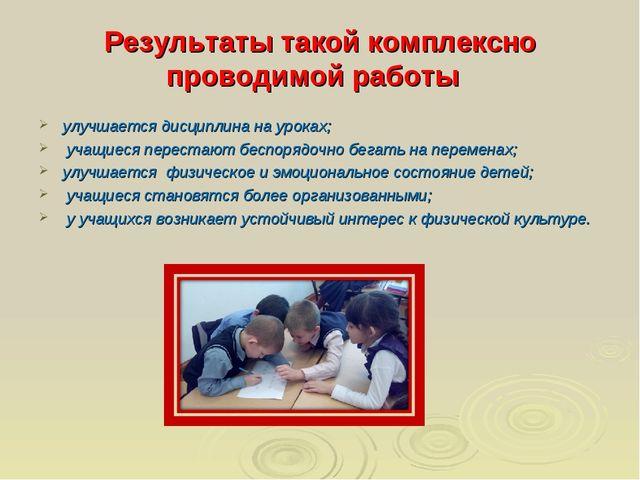 Результаты такой комплексно проводимой работы улучшается дисциплина на уроках...