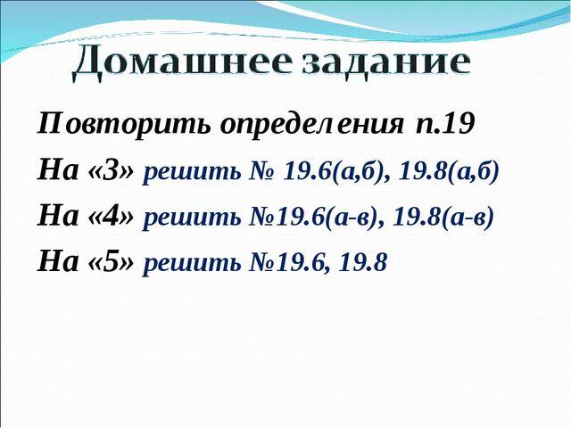 Повторить определения п.19 На «3» решить № 19.6(а,б), 19.8(а,б) На «4» решить...