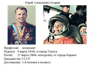 Профессия:космонавт Родился:9 марта 1934г. в городе Гжатск Погиб: 27 март