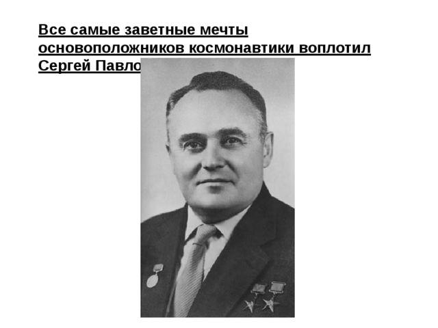 Все самые заветные мечты основоположников космонавтики воплотил Сергей Павлов...