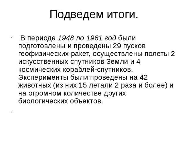Подведем итоги. В периоде 1948 по 1961 год были подготовлены и проведены 29 п...