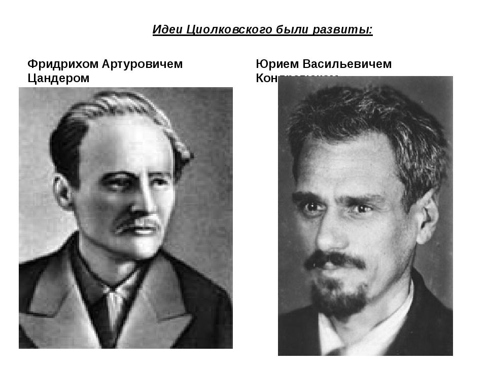 Идеи Циолковского были развиты: Фридрихом Артуровичем Цандером Юрием Василье...