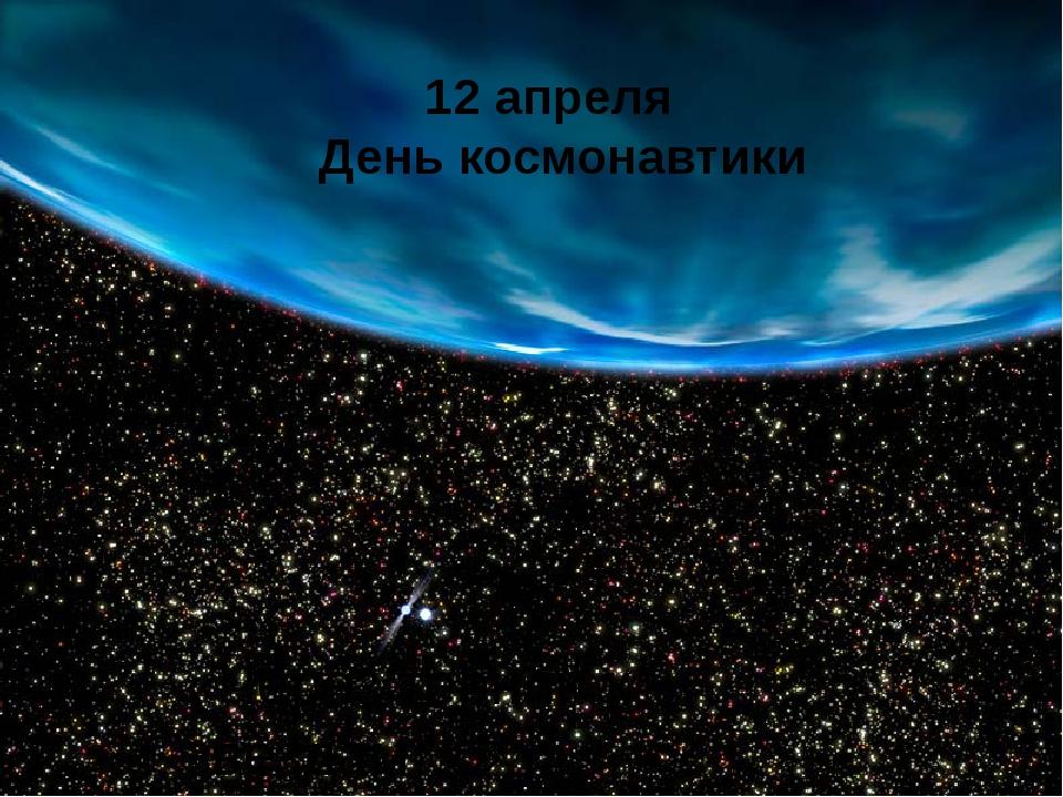 12 апреля День космонавтики «Через тернии к звёздам…»