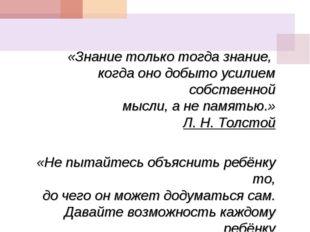 «Знание только тогда знание, когда оно добыто усилием собственной мысли, а не
