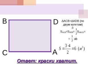B C A D ∆ACB=∆ADB (по двум катетам)  SACB=SADB= SABCD= = ab Ответ: краски хв