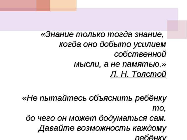 «Знание только тогда знание, когда оно добыто усилием собственной мысли, а не...