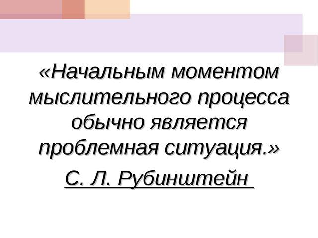 «Начальным моментом мыслительного процесса обычно является проблемная ситуаци...