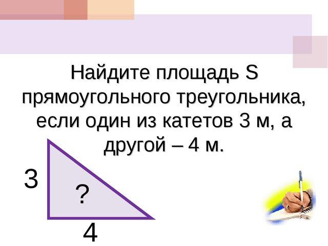 Найдите площадь S прямоугольного треугольника, если один из катетов 3 м, а др...