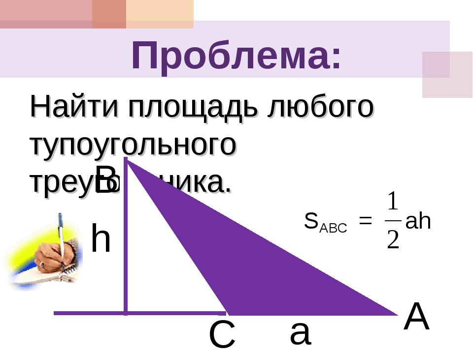 Проблема: Найти площадь любого тупоугольного треугольника. B C A a h SABC = ah