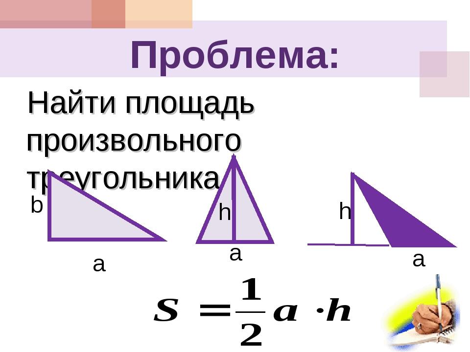 Проблема: Найти площадь произвольного треугольника. a h a h a b