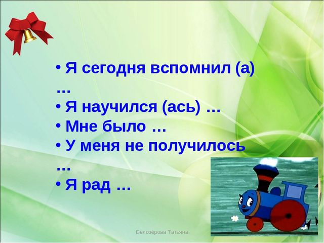 Белозёрова Татьяна Я сегодня вспомнил (а) … Я научился (ась) … Мне было … У...
