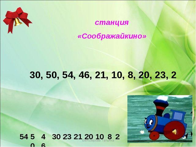 Белозёрова Татьяна станция «Соображайкино» 30, 50, 54, 46, 21, 10, 8, 20, 23...