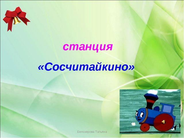 Белозёрова Татьяна станция «Сосчитайкино» Белозёрова Татьяна