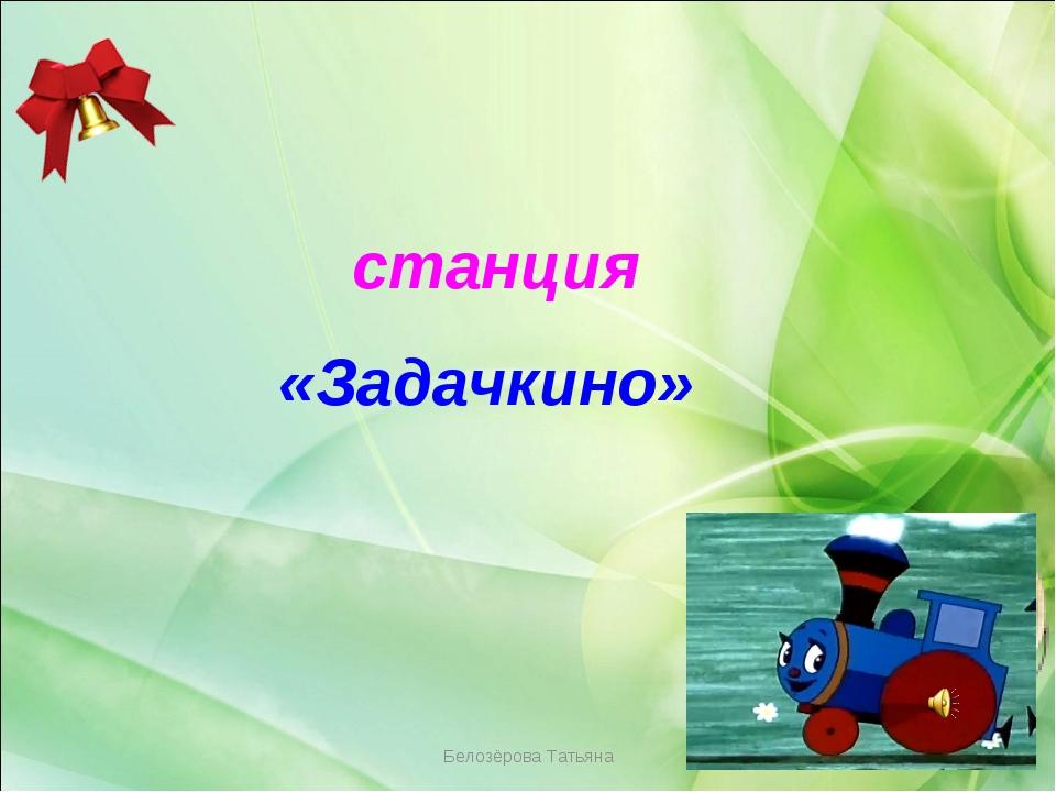 Белозёрова Татьяна станция «Задачкино» Белозёрова Татьяна