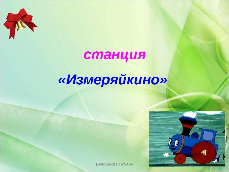 Белозёрова Татьяна станция «Измеряйкино» Белозёрова Татьяна